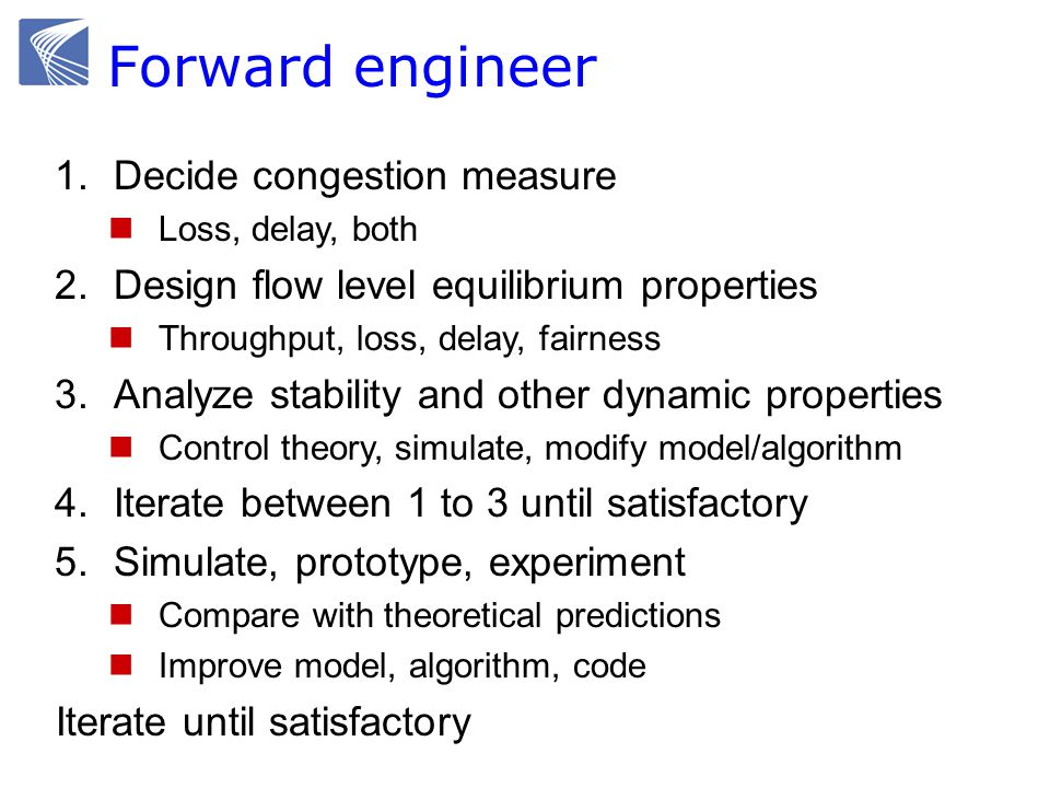 1.Decide congestion measure Loss, delay, both 2.Design flow level equilibrium properties Throughput, loss, delay, fairness 3.Analyze stability and other dynamic properties Control theory, simulate, modify model/algorithm 4.Iterate between 1 to 3 until satisfactory 5.Simulate, prototype, experiment Compare with theoretical predictions Improve model, algorithm, code Iterate until satisfactory Forward engineer