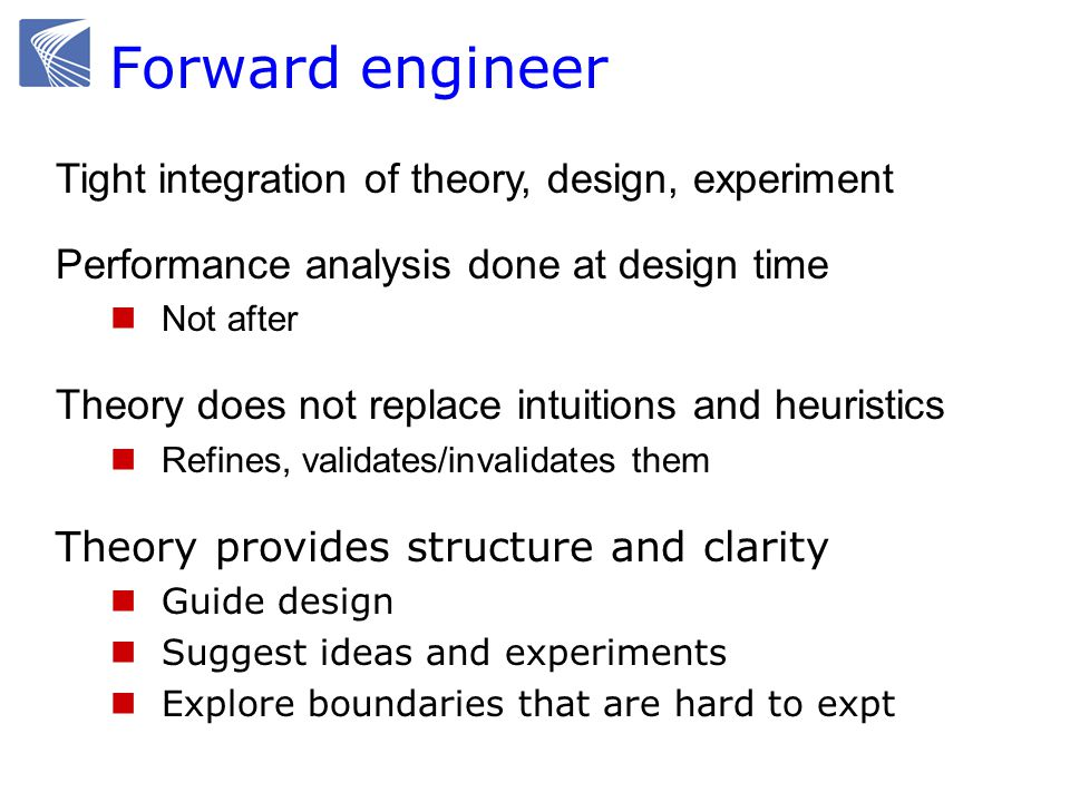 Tight integration of theory, design, experiment Performance analysis done at design time Not after Theory does not replace intuitions and heuristics Refines, validates/invalidates them Theory provides structure and clarity Guide design Suggest ideas and experiments Explore boundaries that are hard to expt Forward engineer