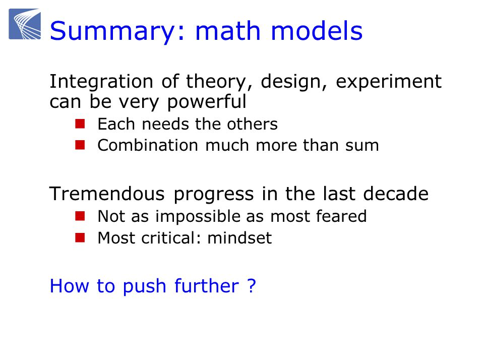 Summary: math models Integration of theory, design, experiment can be very powerful Each needs the others Combination much more than sum Tremendous progress in the last decade Not as impossible as most feared Most critical: mindset How to push further ?