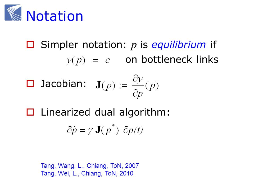 Notation Simpler notation: p is equilibrium if on bottleneck links Jacobian: Linearized dual algorithm: Tang, Wang, L., Chiang, ToN, 2007 Tang, Wei, L