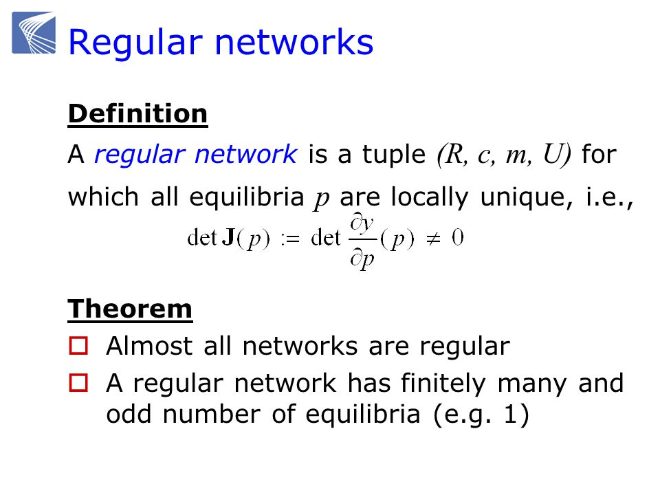 Regular networks Definition A regular network is a tuple (R, c, m, U) for which all equilibria p are locally unique, i.e., Theorem Almost all networks are regular A regular network has finitely many and odd number of equilibria (e.g.