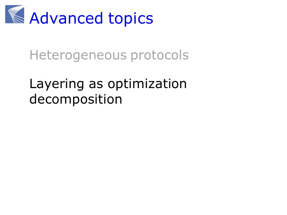 Advanced topics Heterogeneous protocols Layering as optimization decomposition