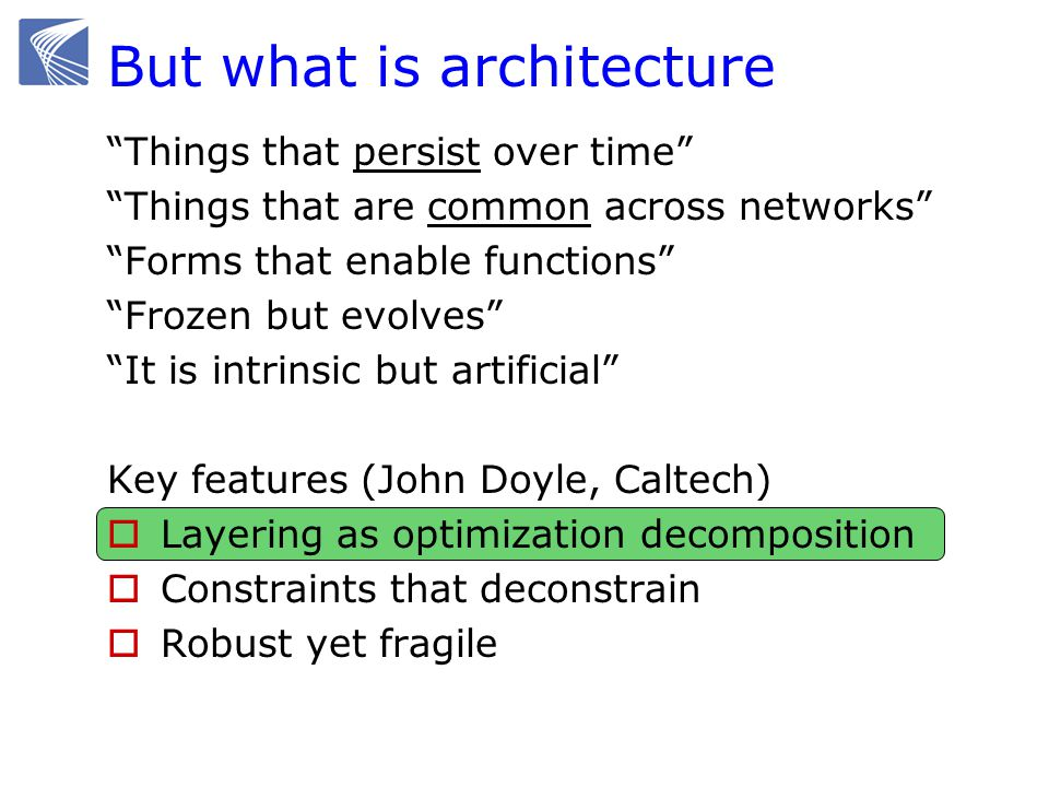 But what is architecture Things that persist over time Things that are common across networks Forms that enable functions Frozen but evolves It is intrinsic but artificial Key features (John Doyle, Caltech) Layering as optimization decomposition Constraints that deconstrain Robust yet fragile