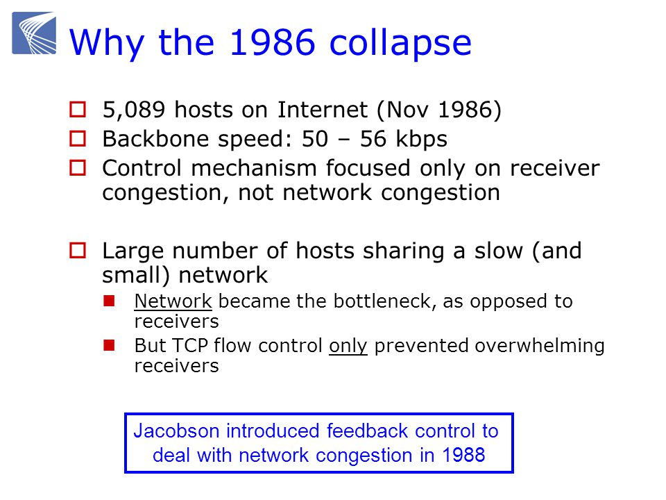 Why the 1986 collapse 5,089 hosts on Internet (Nov 1986) Backbone speed: 50 – 56 kbps Control mechanism focused only on receiver congestion, not network congestion Large number of hosts sharing a slow (and small) network Network became the bottleneck, as opposed to receivers But TCP flow control only prevented overwhelming receivers Jacobson introduced feedback control to deal with network congestion in 1988