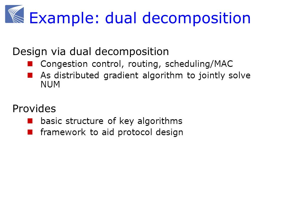Design via dual decomposition Congestion control, routing, scheduling/MAC As distributed gradient algorithm to jointly solve NUM Provides basic structure of key algorithms framework to aid protocol design Example: dual decomposition