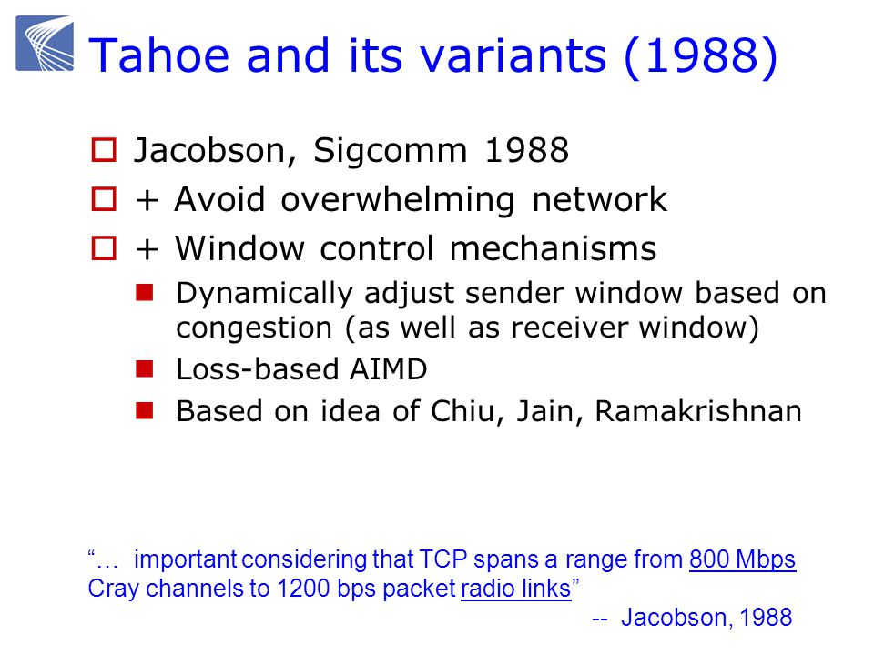 Tahoe and its variants (1988) Jacobson, Sigcomm 1988 + Avoid overwhelming network + Window control mechanisms Dynamically adjust sender window based o