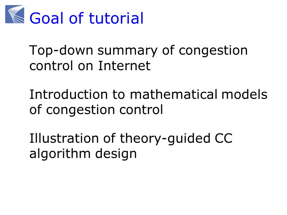 Goal of tutorial Top-down summary of congestion control on Internet Introduction to mathematical models of congestion control Illustration of theory-guided CC algorithm design