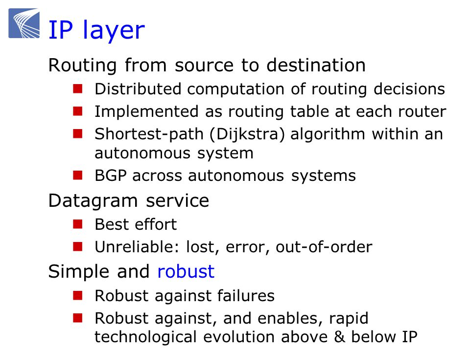 IP layer Routing from source to destination Distributed computation of routing decisions Implemented as routing table at each router Shortest-path (Di
