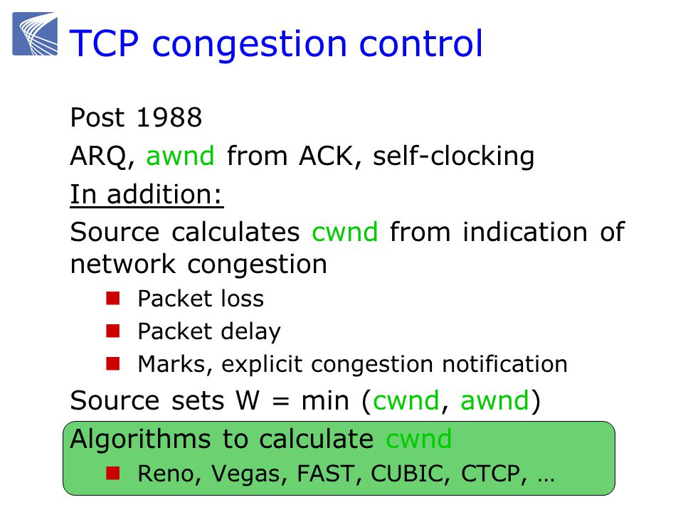 TCP congestion control Post 1988 ARQ, awnd from ACK, self-clocking In addition: Source calculates cwnd from indication of network congestion Packet lo