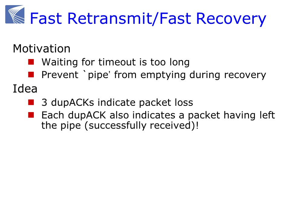 Fast Retransmit/Fast Recovery Motivation Waiting for timeout is too long Prevent `pipe from emptying during recovery Idea 3 dupACKs indicate packet loss Each dupACK also indicates a packet having left the pipe (successfully received)!