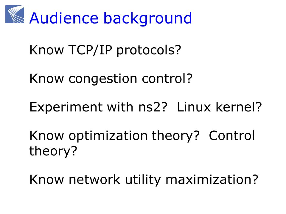 Audience background Know TCP/IP protocols? Know congestion control? Experiment with ns2? Linux kernel? Know optimization theory? Control theory? Know