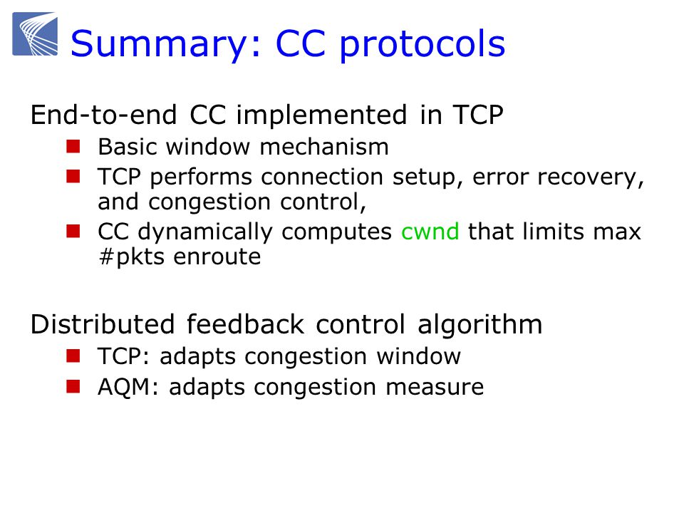 Summary: CC protocols End-to-end CC implemented in TCP Basic window mechanism TCP performs connection setup, error recovery, and congestion control, CC dynamically computes cwnd that limits max #pkts enroute Distributed feedback control algorithm TCP: adapts congestion window AQM: adapts congestion measure
