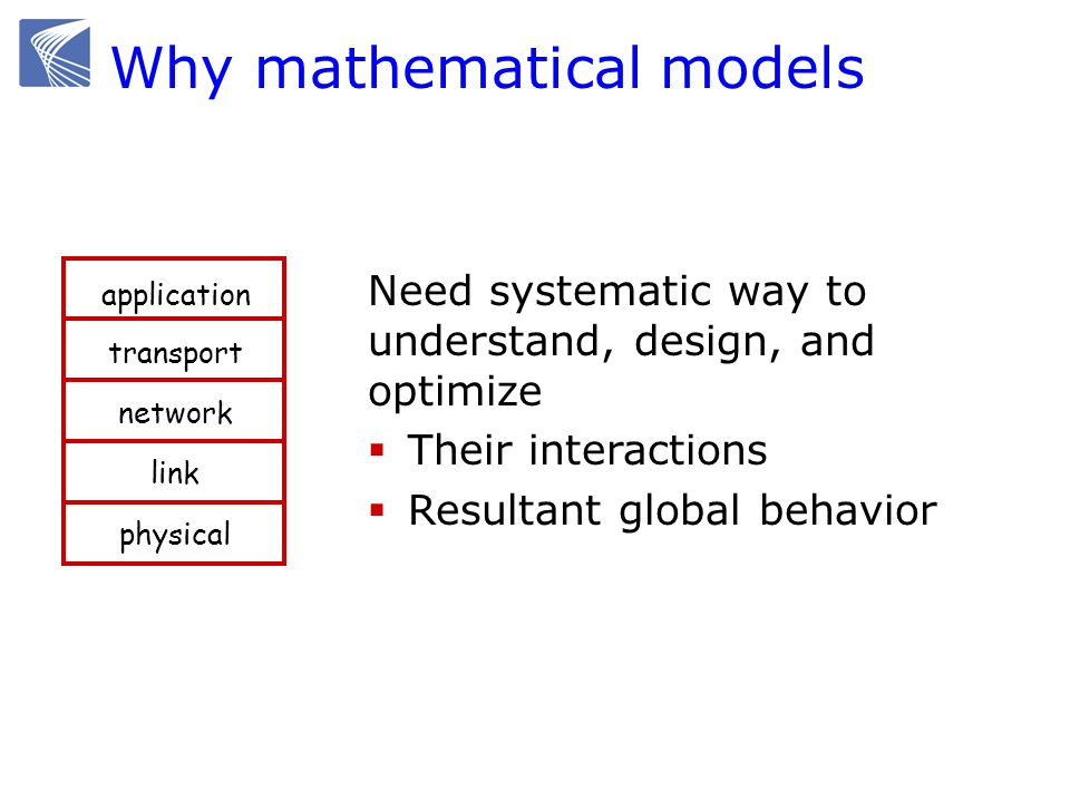Why mathematical models Need systematic way to understand, design, and optimize Their interactions Resultant global behavior application transport network link physical