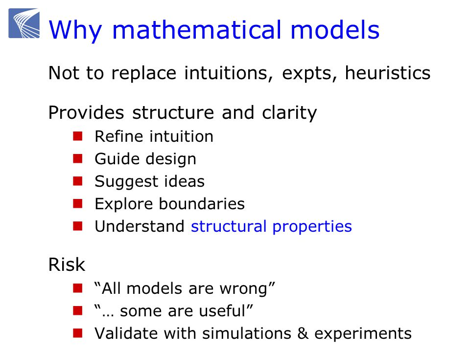 Why mathematical models Not to replace intuitions, expts, heuristics Provides structure and clarity Refine intuition Guide design Suggest ideas Explor