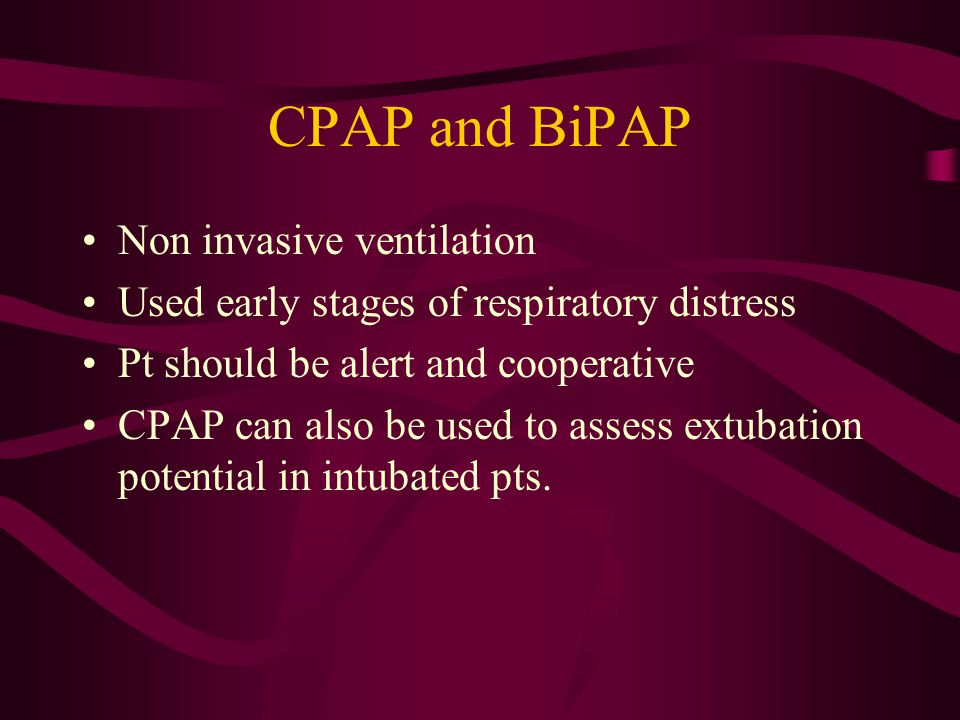 CPAP and BiPAP Non invasive ventilation Used early stages of respiratory distress Pt should be alert and cooperative CPAP can also be used to assess e