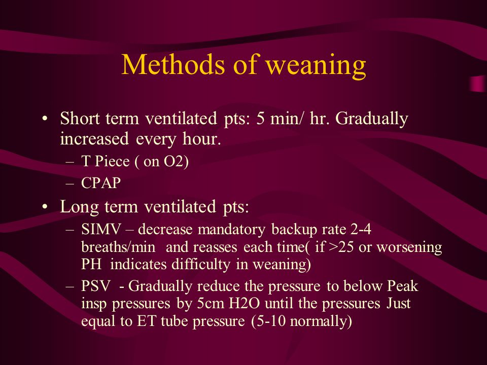 Methods of weaning Short term ventilated pts: 5 min/ hr. Gradually increased every hour. –T Piece ( on O2) –CPAP Long term ventilated pts: –SIMV – dec