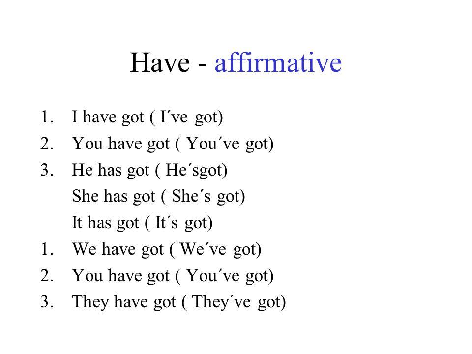 Have - affirmative 1.I have got ( I´ve got) 2.You have got ( You´ve got) 3.He has got ( He´sgot) She has got ( She´s got) It has got ( It´s got) 1.We