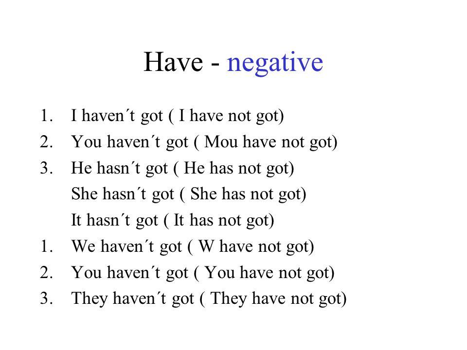 Have - negative 1.I haven´t got ( I have not got) 2.You haven´t got ( Mou have not got) 3.He hasn´t got ( He has not got) She hasn´t got ( She has not