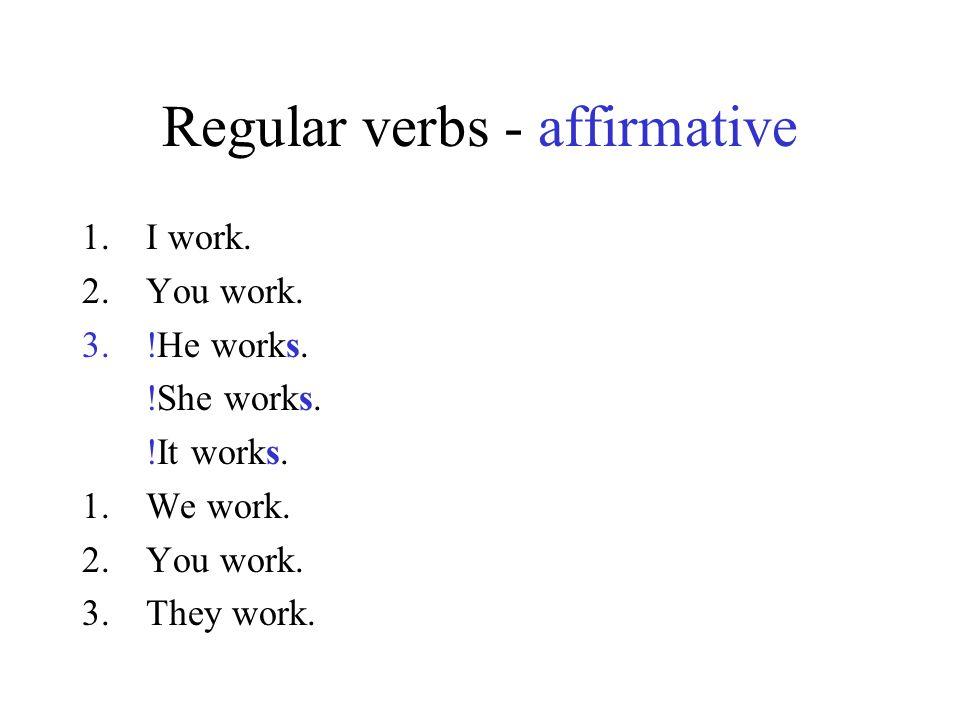 Regular verbs - affirmative 1.I work. 2.You work. 3.!He works. !She works. !It works. 1.We work. 2.You work. 3.They work.