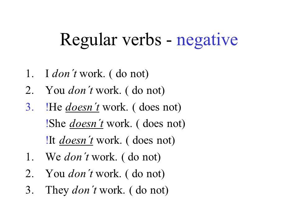 Regular verbs - negative 1.I don´t work. ( do not) 2.You don´t work. ( do not) 3.!He doesn´t work. ( does not) !She doesn´t work. ( does not) !It does