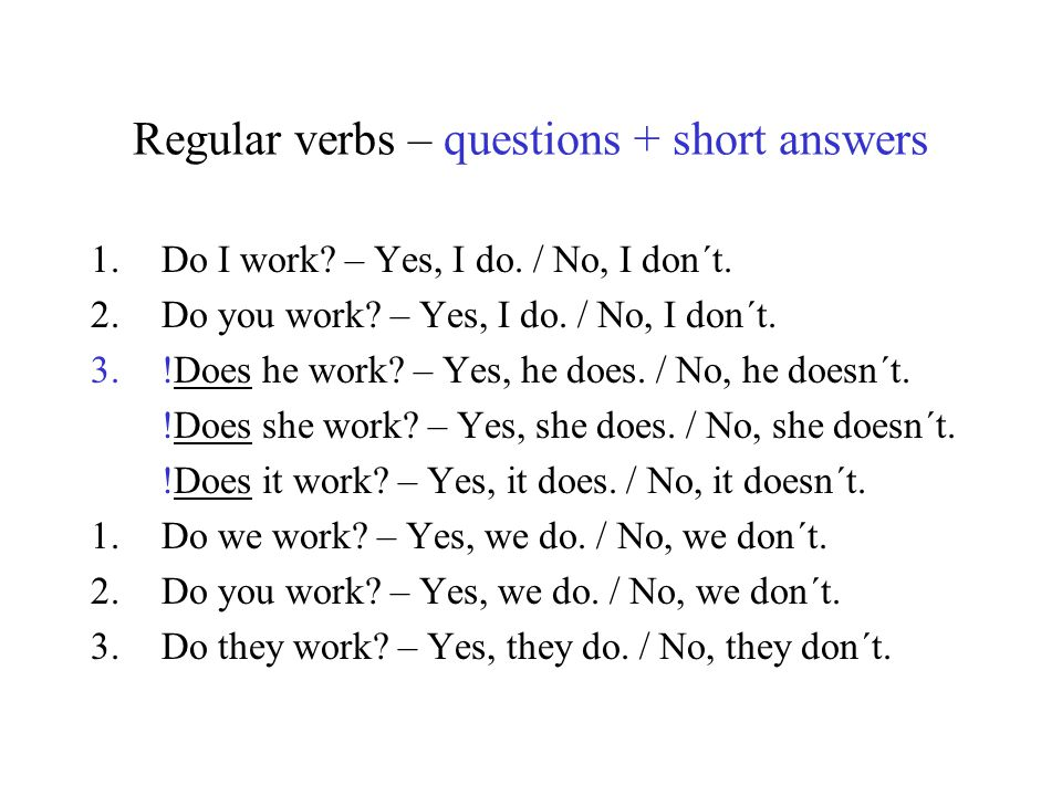 Regular verbs – questions + short answers 1.Do I work? – Yes, I do. / No, I don´t. 2.Do you work? – Yes, I do. / No, I don´t. 3.!Does he work? – Yes,