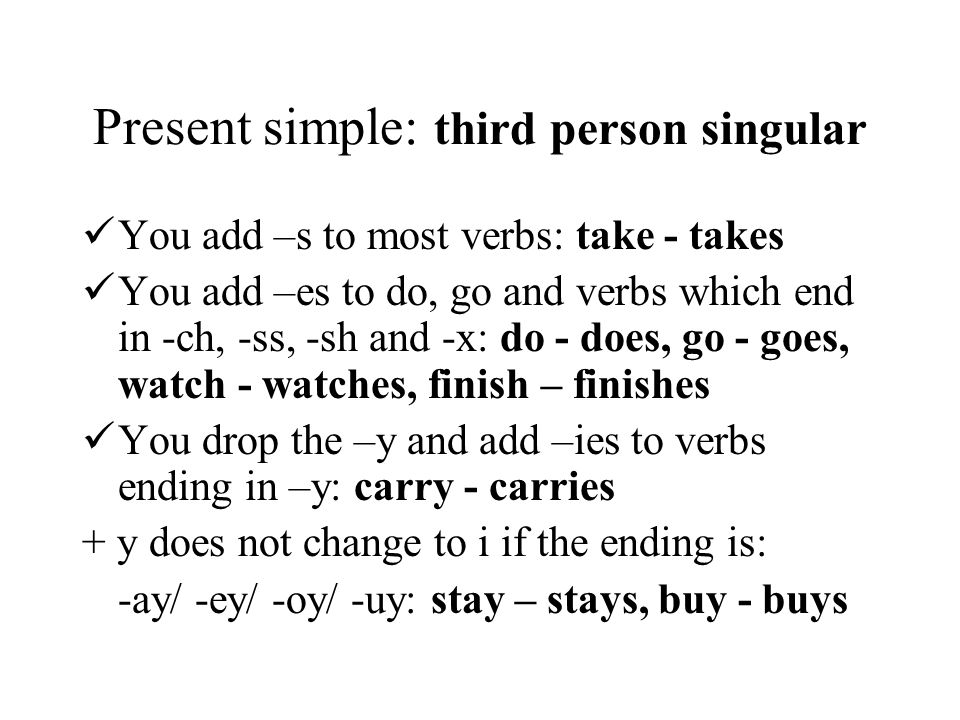 Present simple: third person singular You add –s to most verbs: take - takes You add –es to do, go and verbs which end in -ch, -ss, -sh and -x: do - d