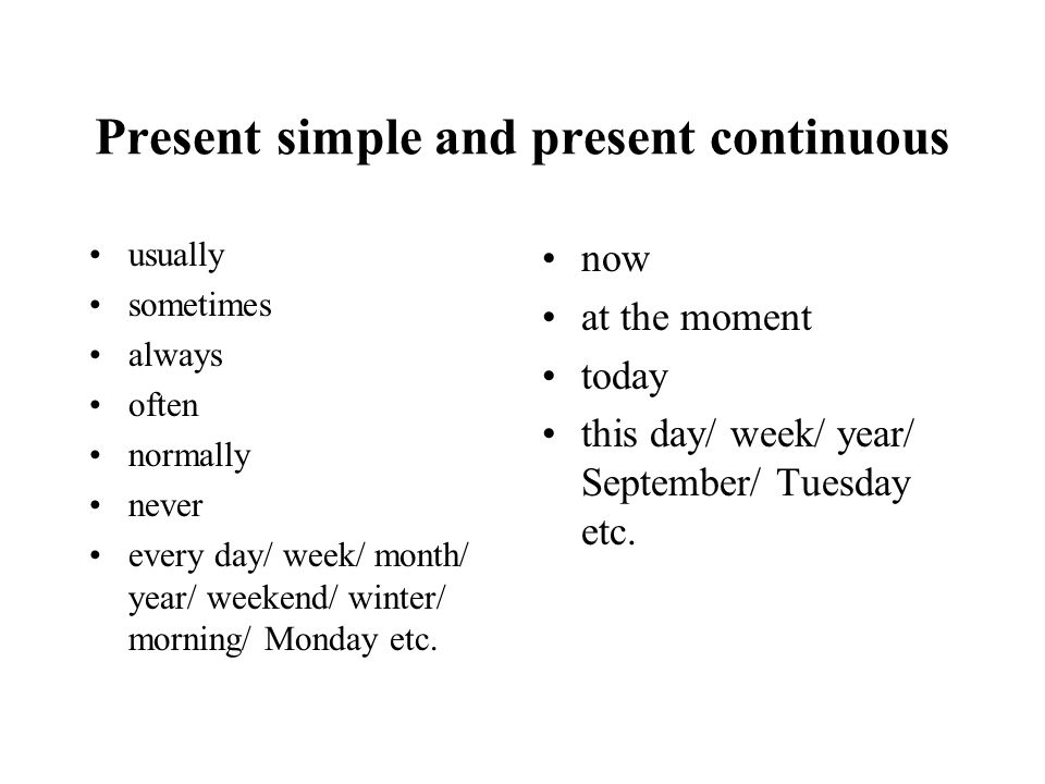 Present simple and present continuous usually sometimes always often normally never every day/ week/ month/ year/ weekend/ winter/ morning/ Monday etc