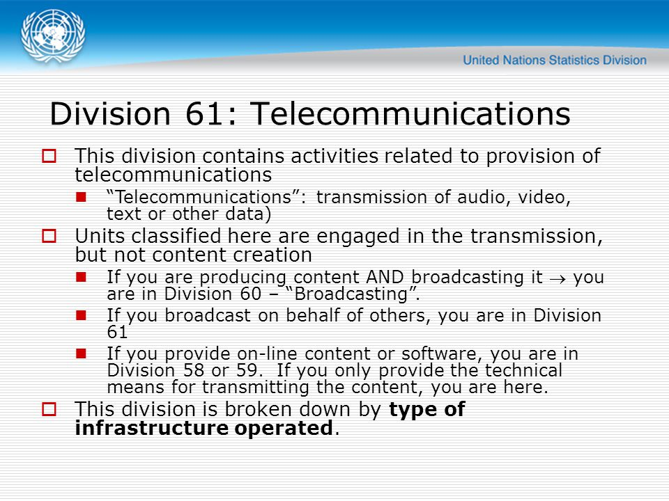 Division 61: Telecommunications This division contains activities related to provision of telecommunications Telecommunications: transmission of audio, video, text or other data) Units classified here are engaged in the transmission, but not content creation If you are producing content AND broadcasting it you are in Division 60 – Broadcasting.