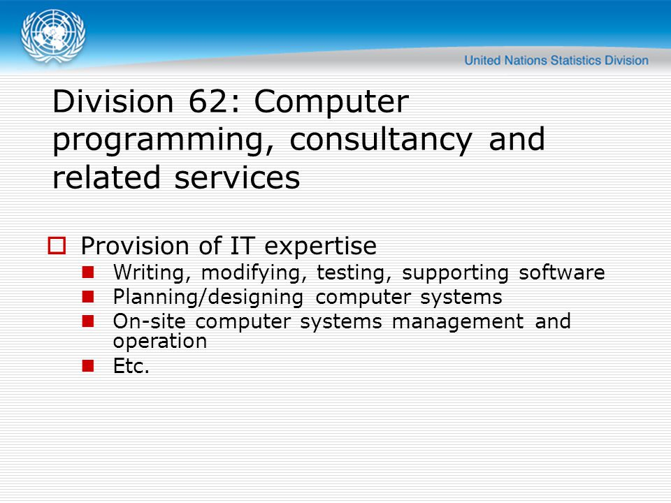 Division 62: Computer programming, consultancy and related services Provision of IT expertise Writing, modifying, testing, supporting software Planning/designing computer systems On-site computer systems management and operation Etc.