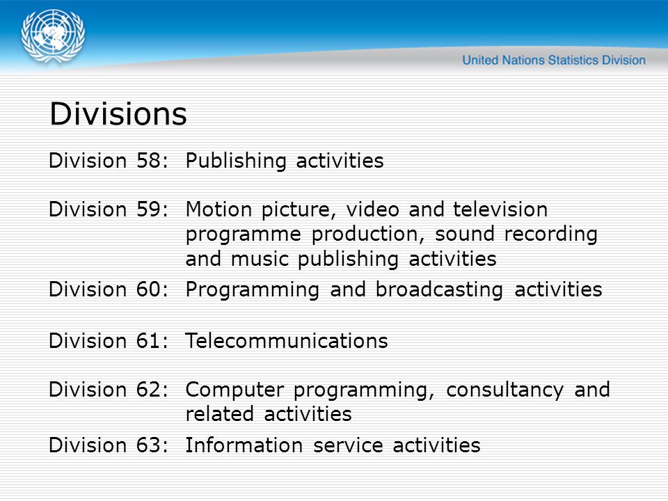 Divisions Division 58:Publishing activities Division 59:Motion picture, video and television programme production, sound recording and music publishing activities Division 60:Programming and broadcasting activities Division 61:Telecommunications Division 62:Computer programming, consultancy and related activities Division 63:Information service activities
