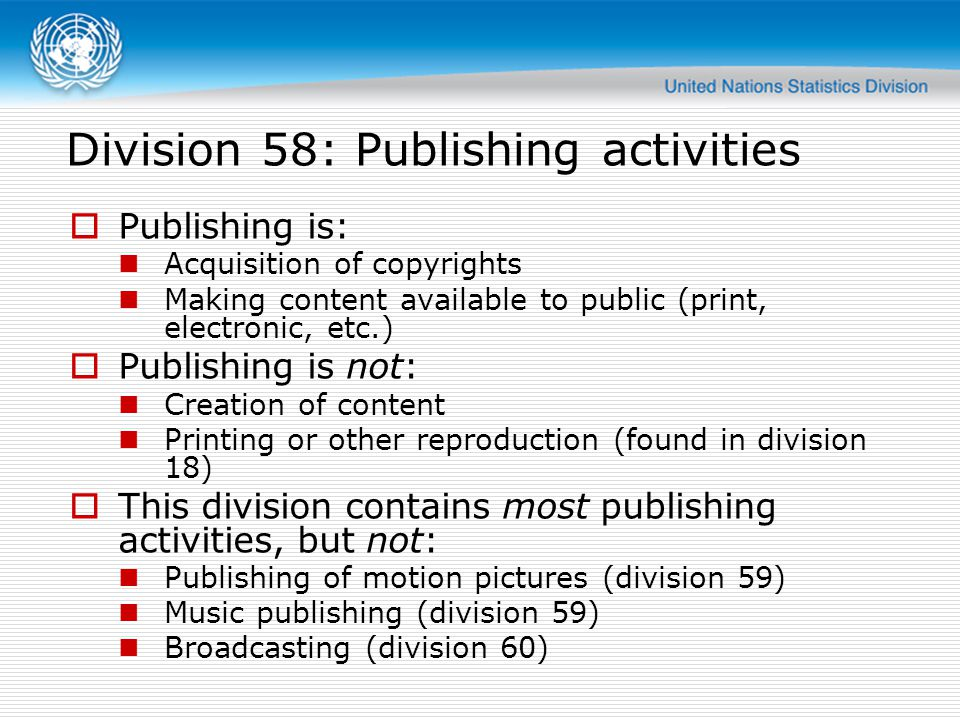 Publishing is: Acquisition of copyrights Making content available to public (print, electronic, etc.) Publishing is not: Creation of content Printing or other reproduction (found in division 18) This division contains most publishing activities, but not: Publishing of motion pictures (division 59) Music publishing (division 59) Broadcasting (division 60) Division 58: Publishing activities