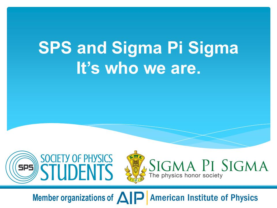 SPS and Sigma Pi Sigma Its who we are.