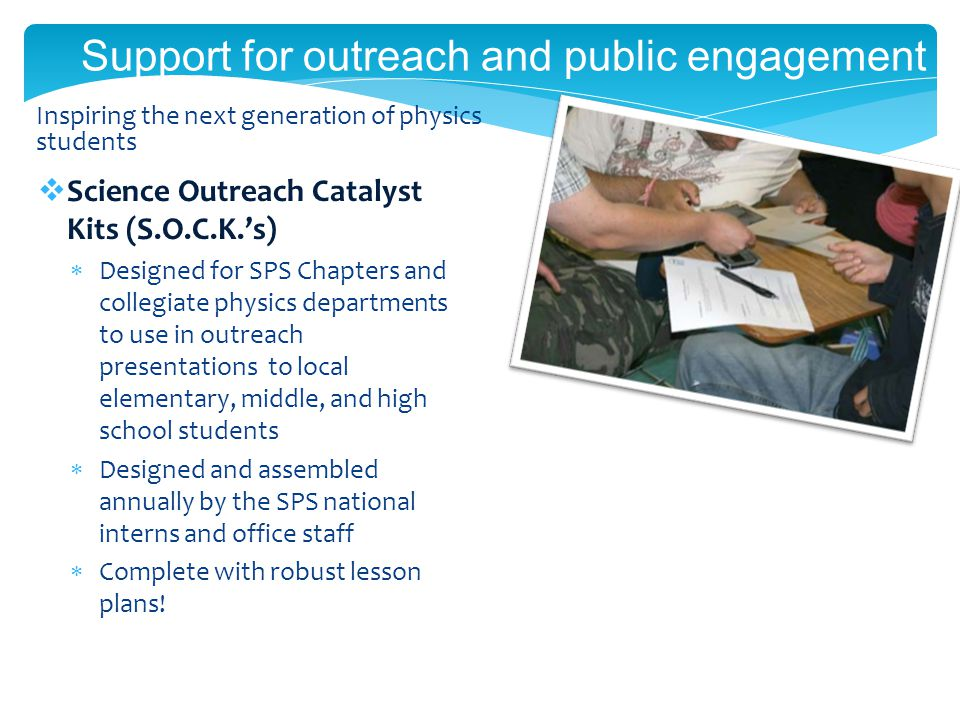 Support for outreach and public engagement Science Outreach Catalyst Kits (S.O.C.K.s) Designed for SPS Chapters and collegiate physics departments to use in outreach presentations to local elementary, middle, and high school students Designed and assembled annually by the SPS national interns and office staff Complete with robust lesson plans.