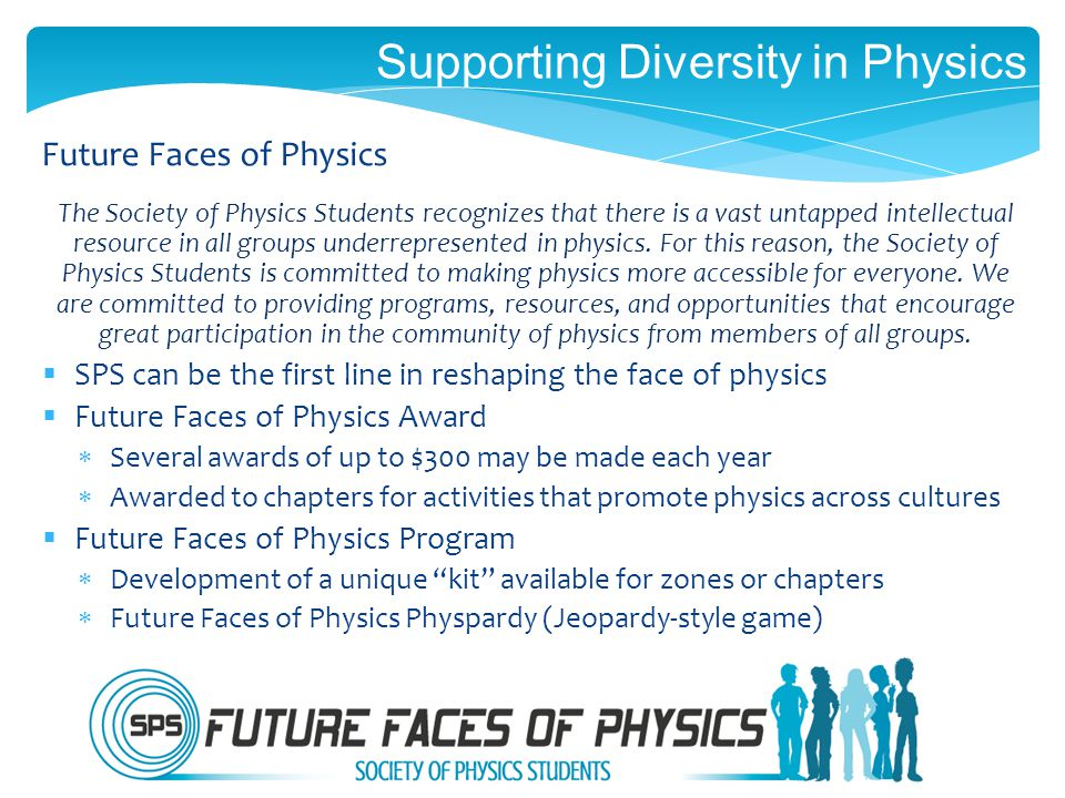 Supporting Diversity in Physics The Society of Physics Students recognizes that there is a vast untapped intellectual resource in all groups underrepresented in physics.
