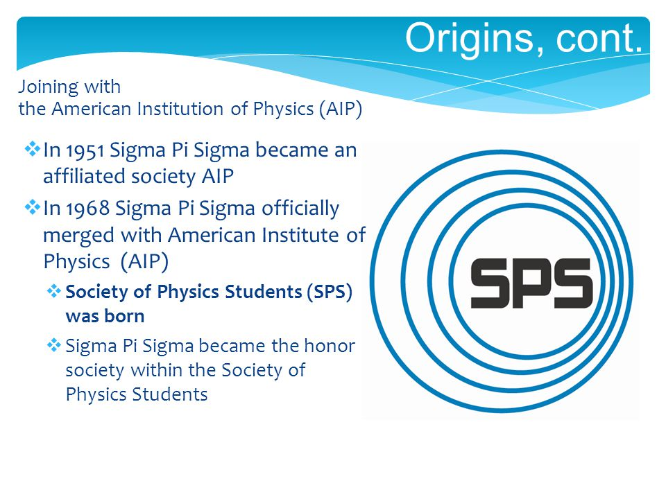 Origins, cont. Joining with the American Institution of Physics (AIP) In 1951 Sigma Pi Sigma became an affiliated society AIP In 1968 Sigma Pi Sigma o