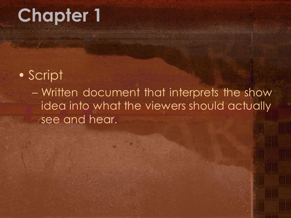 Chapter 1 Script –Written document that interprets the show idea into what the viewers should actually see and hear.