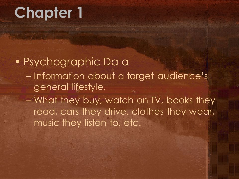 Chapter 1 Psychographic Data –Information about a target audiences general lifestyle. –What they buy, watch on TV, books they read, cars they drive, c