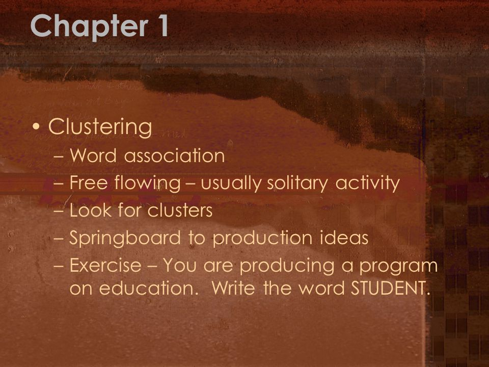 Chapter 1 Clustering –Word association –Free flowing – usually solitary activity –Look for clusters –Springboard to production ideas –Exercise – You a