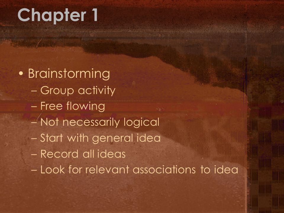 Chapter 1 Brainstorming –Group activity –Free flowing –Not necessarily logical –Start with general idea –Record all ideas –Look for relevant associations to idea