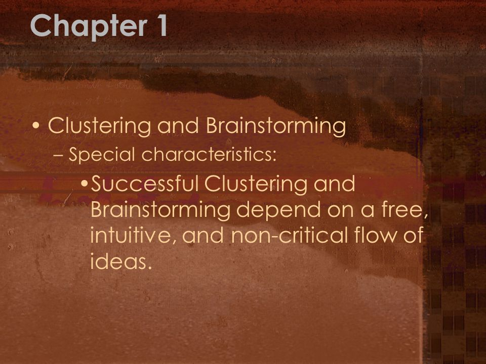 Chapter 1 Clustering and Brainstorming –Special characteristics: Successful Clustering and Brainstorming depend on a free, intuitive, and non-critical