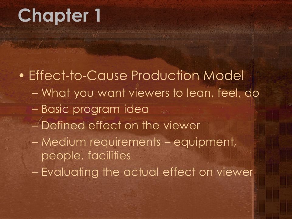 Chapter 1 Effect-to-Cause Production Model –What you want viewers to lean, feel, do –Basic program idea –Defined effect on the viewer –Medium requirem