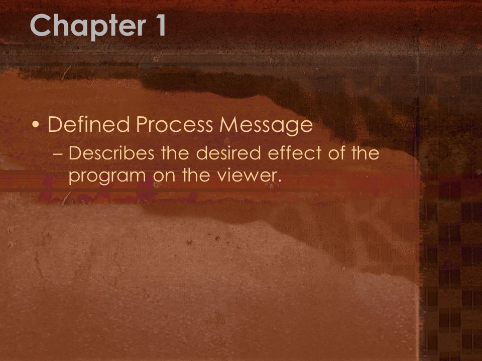 Chapter 1 Defined Process Message –Describes the desired effect of the program on the viewer.