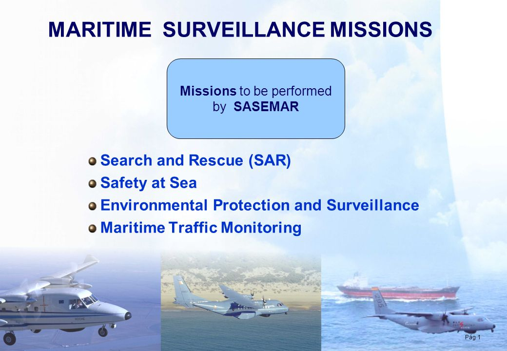Pág 1 MARITIME SURVEILLANCE MISSIONS Pág 1 Search and Rescue (SAR) Safety at Sea Environmental Protection and Surveillance Maritime Traffic Monitoring
