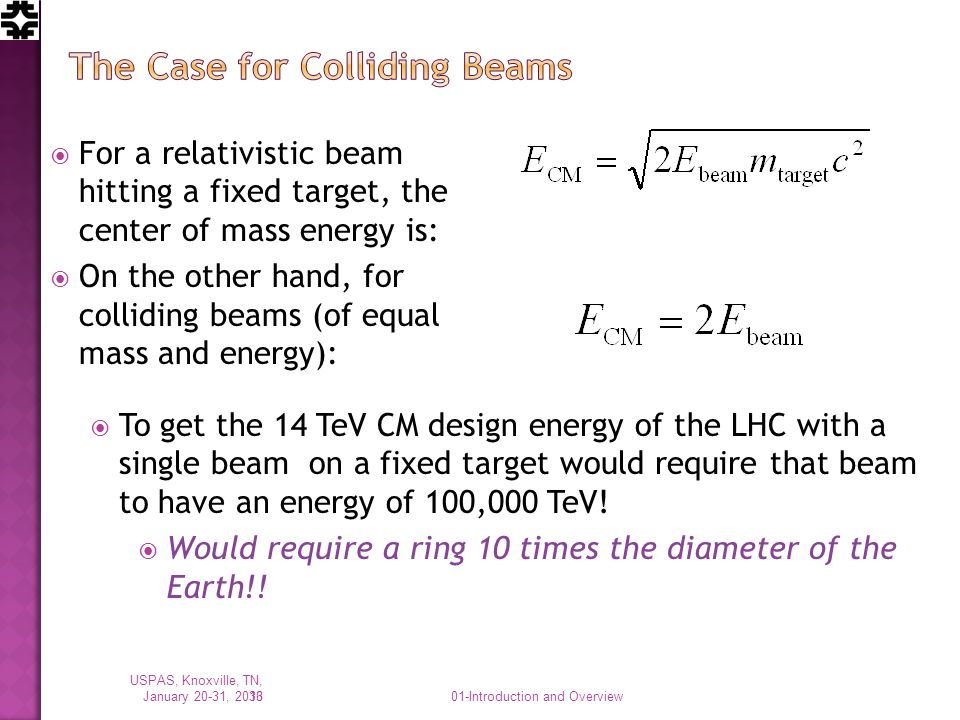 For a relativistic beam hitting a fixed target, the center of mass energy is: On the other hand, for colliding beams (of equal mass and energy): To get the 14 TeV CM design energy of the LHC with a single beam on a fixed target would require that beam to have an energy of 100,000 TeV.