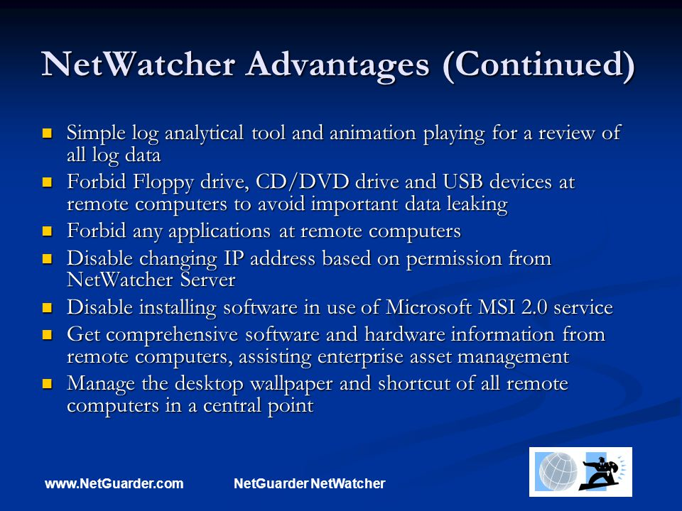 www.NetGuarder.comNetGuarder NetWatcher NetWatcher Advantages (Continued) Simple log analytical tool and animation playing for a review of all log data Simple log analytical tool and animation playing for a review of all log data Forbid Floppy drive, CD/DVD drive and USB devices at remote computers to avoid important data leaking Forbid Floppy drive, CD/DVD drive and USB devices at remote computers to avoid important data leaking Forbid any applications at remote computers Forbid any applications at remote computers Disable changing IP address based on permission from NetWatcher Server Disable changing IP address based on permission from NetWatcher Server Disable installing software in use of Microsoft MSI 2.0 service Disable installing software in use of Microsoft MSI 2.0 service Get comprehensive software and hardware information from remote computers, assisting enterprise asset management Get comprehensive software and hardware information from remote computers, assisting enterprise asset management Manage the desktop wallpaper and shortcut of all remote computers in a central point Manage the desktop wallpaper and shortcut of all remote computers in a central point