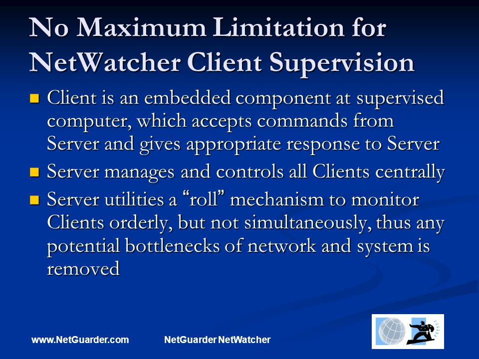 www.NetGuarder.comNetGuarder NetWatcher No Maximum Limitation for NetWatcher Client Supervision Client is an embedded component at supervised computer, which accepts commands from Server and gives appropriate response to Server Client is an embedded component at supervised computer, which accepts commands from Server and gives appropriate response to Server Server manages and controls all Clients centrally Server manages and controls all Clients centrally Server utilities a roll mechanism to monitor Clients orderly, but not simultaneously, thus any potential bottlenecks of network and system is removed Server utilities a roll mechanism to monitor Clients orderly, but not simultaneously, thus any potential bottlenecks of network and system is removed