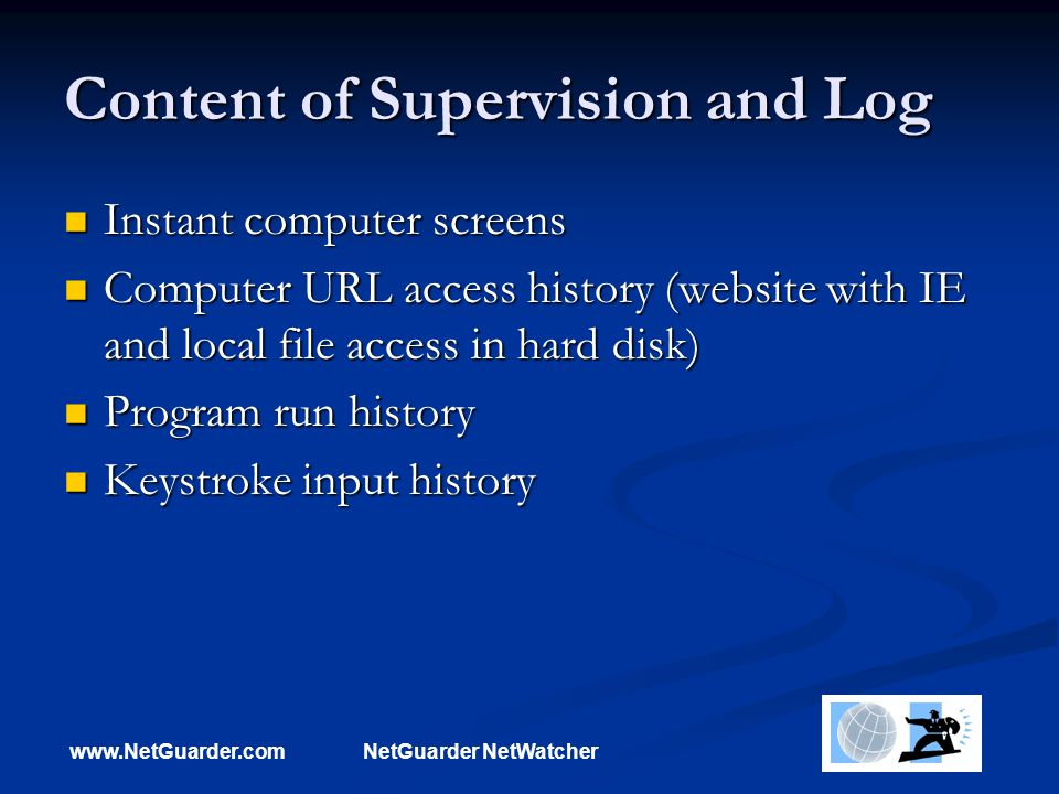 www.NetGuarder.comNetGuarder NetWatcher Content of Supervision and Log Instant computer screens Instant computer screens Computer URL access history (website with IE and local file access in hard disk) Computer URL access history (website with IE and local file access in hard disk) Program run history Program run history Keystroke input history Keystroke input history