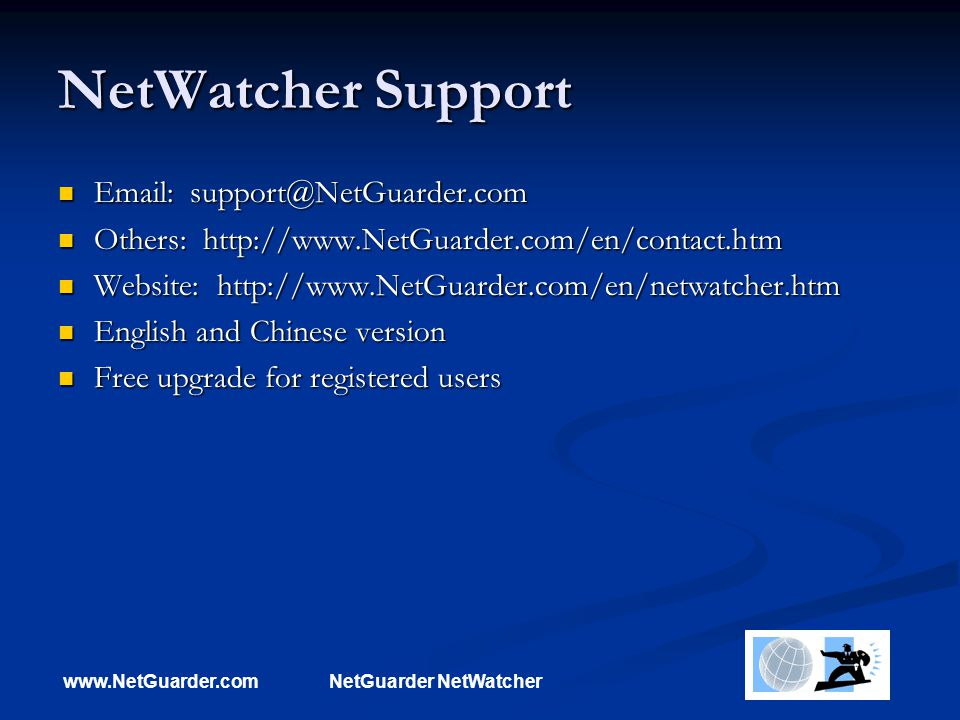 www.NetGuarder.comNetGuarder NetWatcher NetWatcher Support Email: support@NetGuarder.com Email: support@NetGuarder.com Others: http://www.NetGuarder.com/en/contact.htm Others: http://www.NetGuarder.com/en/contact.htm Website: http://www.NetGuarder.com/en/netwatcher.htm Website: http://www.NetGuarder.com/en/netwatcher.htm English and Chinese version English and Chinese version Free upgrade for registered users Free upgrade for registered users