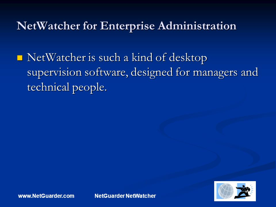 www.NetGuarder.comNetGuarder NetWatcher NetWatcher for Enterprise Administration NetWatcher is such a kind of desktop supervision software, designed for managers and technical people.
