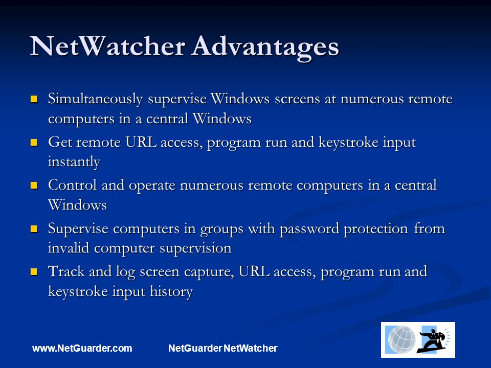 www.NetGuarder.comNetGuarder NetWatcher NetWatcher Advantages Simultaneously supervise Windows screens at numerous remote computers in a central Windows Simultaneously supervise Windows screens at numerous remote computers in a central Windows Get remote URL access, program run and keystroke input instantly Get remote URL access, program run and keystroke input instantly Control and operate numerous remote computers in a central Windows Control and operate numerous remote computers in a central Windows Supervise computers in groups with password protection from invalid computer supervision Supervise computers in groups with password protection from invalid computer supervision Track and log screen capture, URL access, program run and keystroke input history Track and log screen capture, URL access, program run and keystroke input history